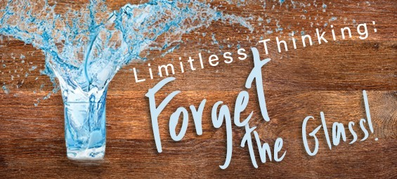 Limitless Thinking: Forget the Glass!